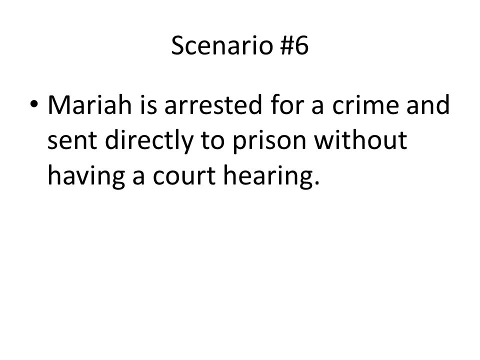 Scenario #6 Mariah is arrested for a crime and sent directly to prison without having a court hearing.