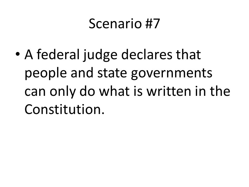 Scenario #7 A federal judge declares that people and state governments can only do what is written in the Constitution.