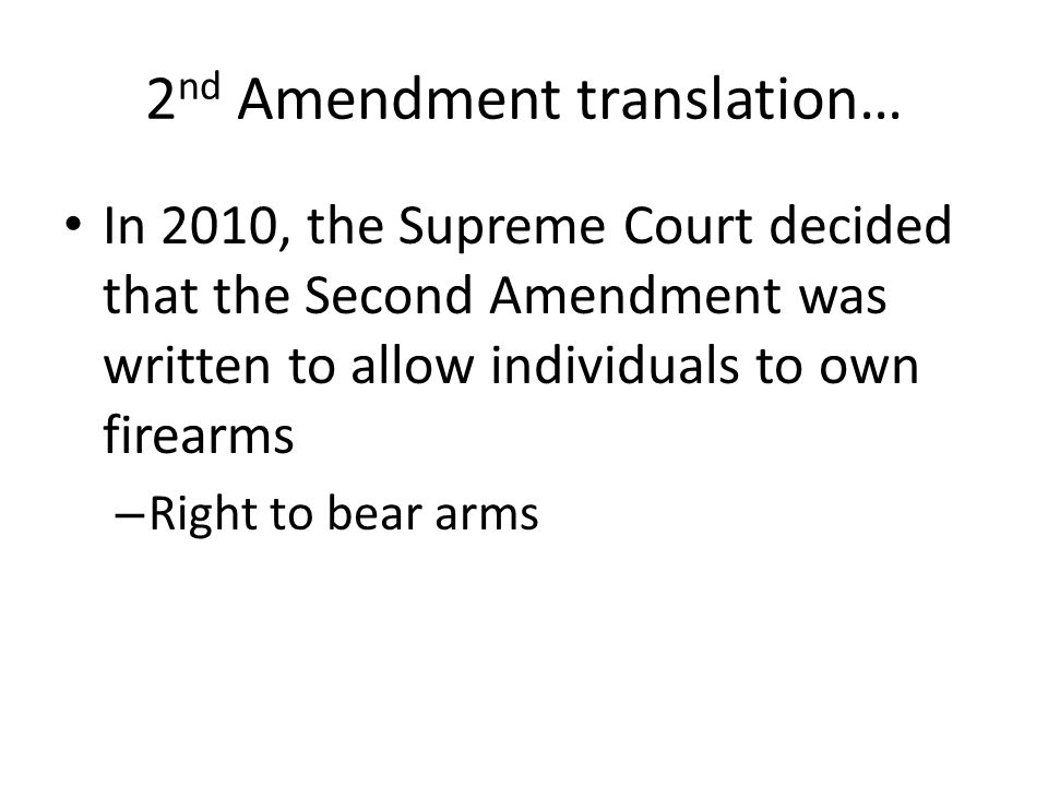 2 nd Amendment translation… In 2010, the Supreme Court decided that the Second Amendment was written to allow individuals to own firearms – Right to bear arms