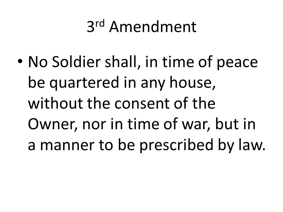 3 rd Amendment No Soldier shall, in time of peace be quartered in any house, without the consent of the Owner, nor in time of war, but in a manner to be prescribed by law.