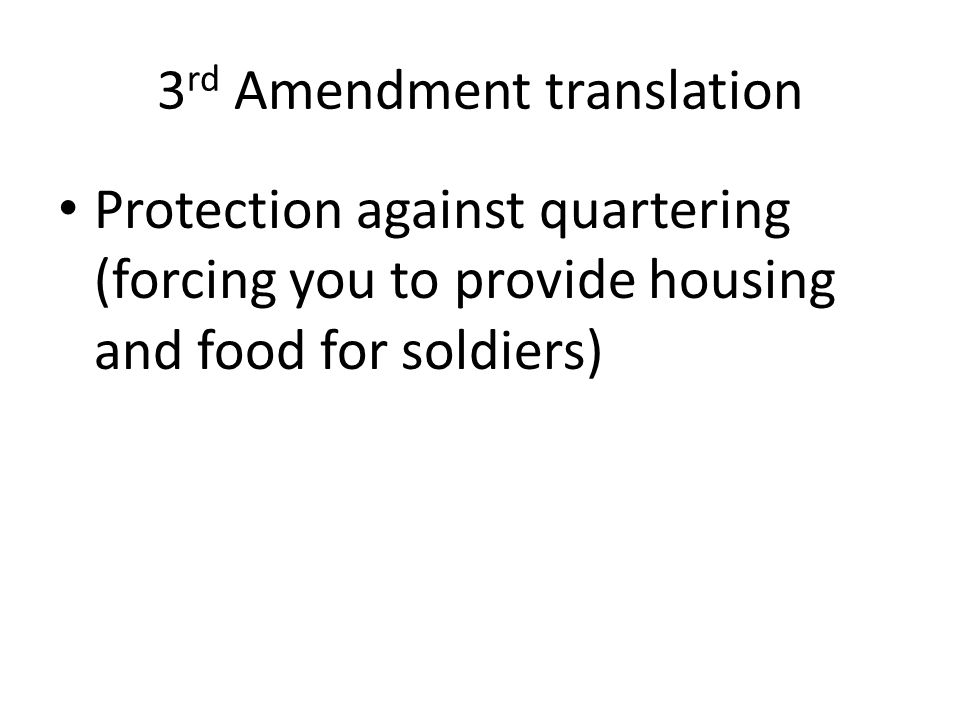 3 rd Amendment translation Protection against quartering (forcing you to provide housing and food for soldiers)
