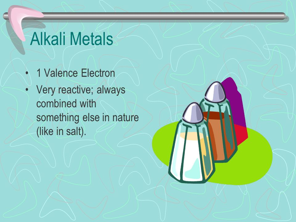 Alkali Metals 1 Valence Electron Very reactive; always combined with something else in nature (like in salt).