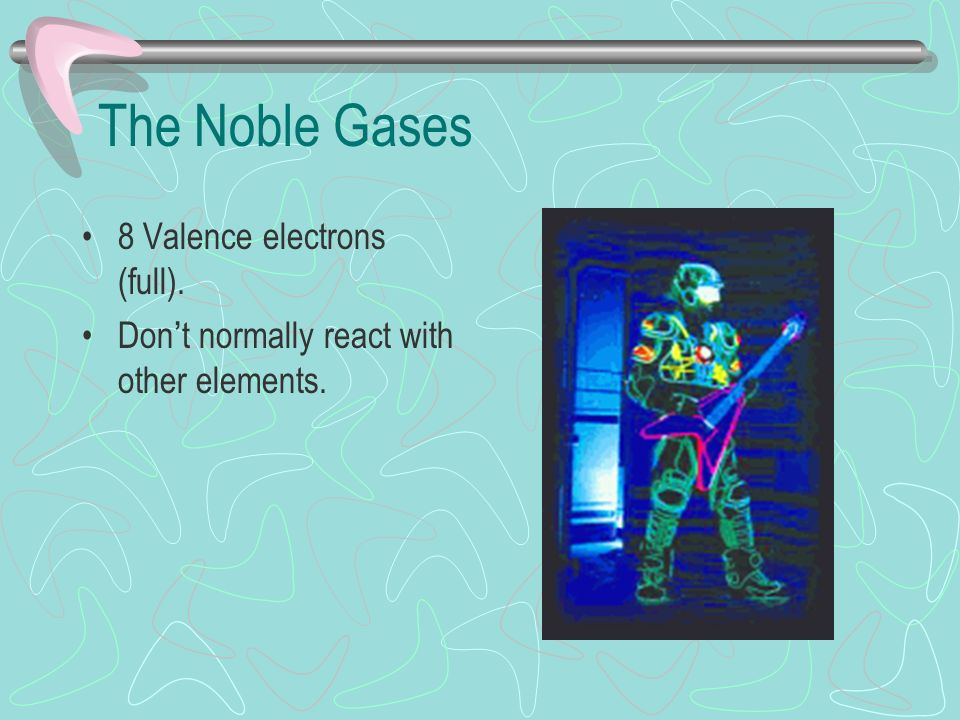 The Noble Gases 8 Valence electrons (full). Don't normally react with other elements.