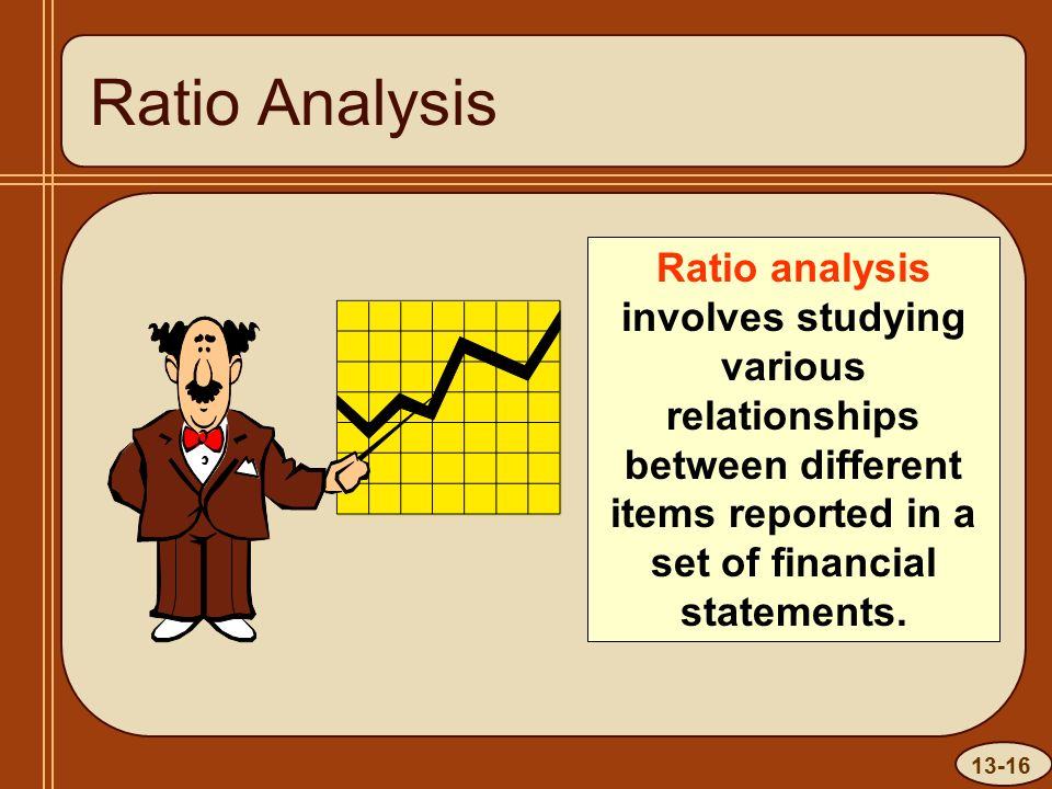 13-16 Ratio Analysis Ratio analysis involves studying various relationships between different items reported in a set of financial statements.