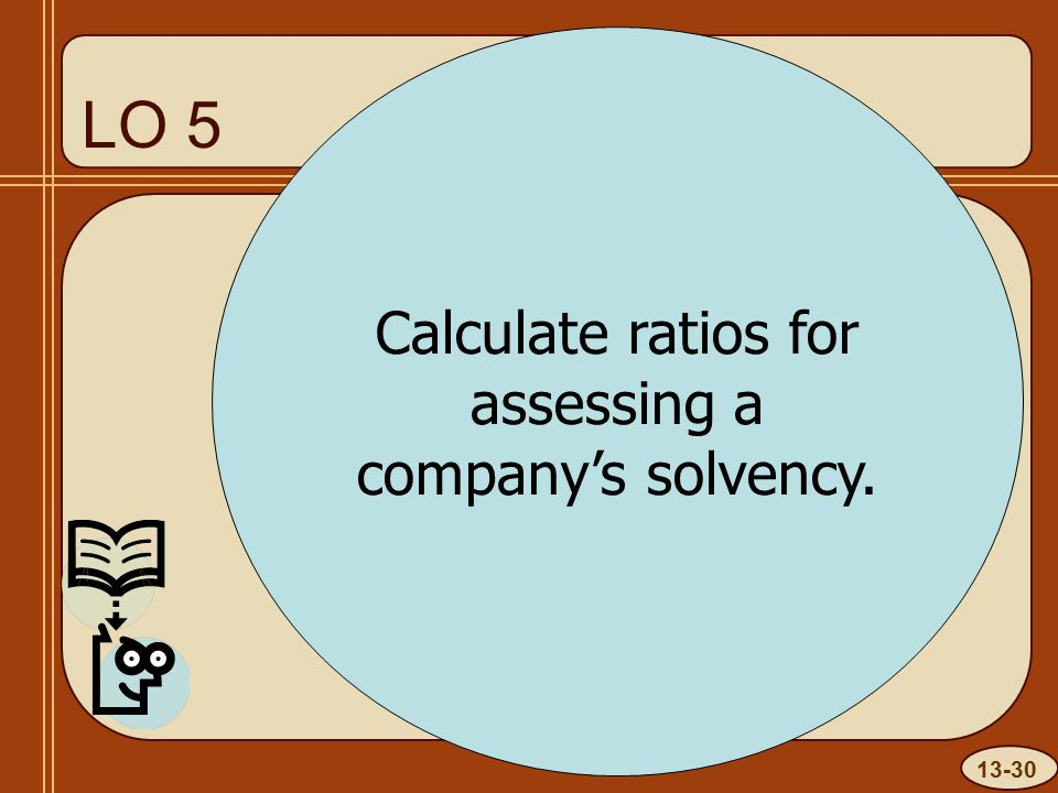 13-30 LO 5 Calculate ratios for assessing a company's solvency.