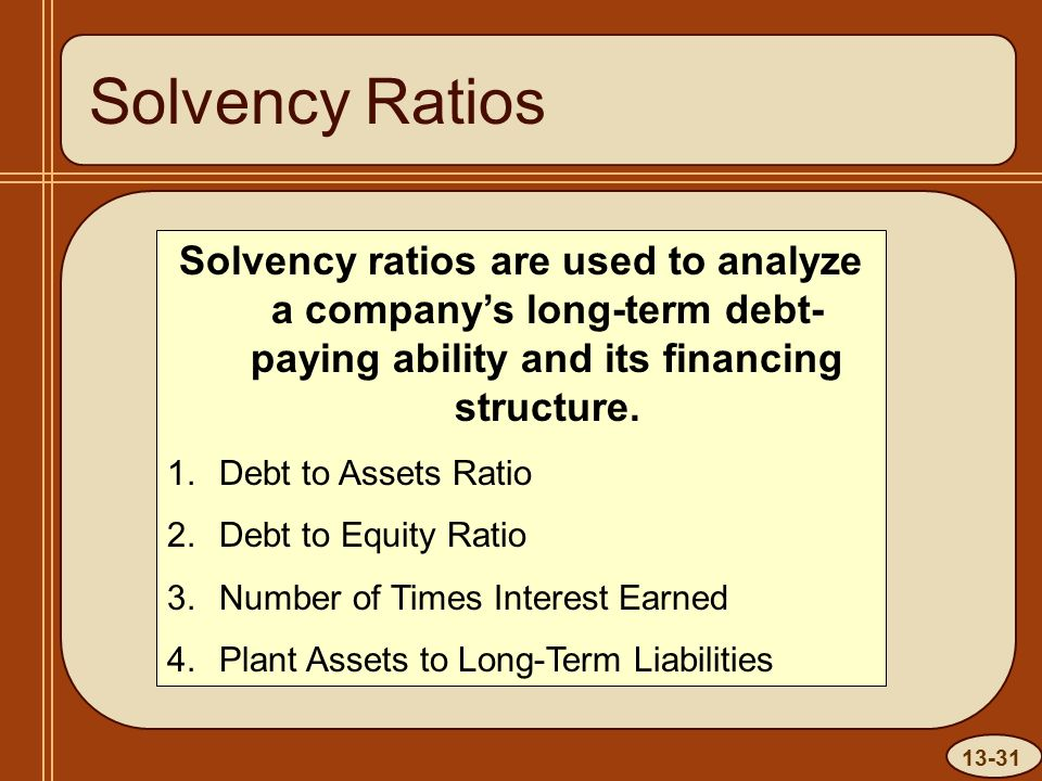 13-31 Solvency Ratios Solvency ratios are used to analyze a company's long-term debt- paying ability and its financing structure.