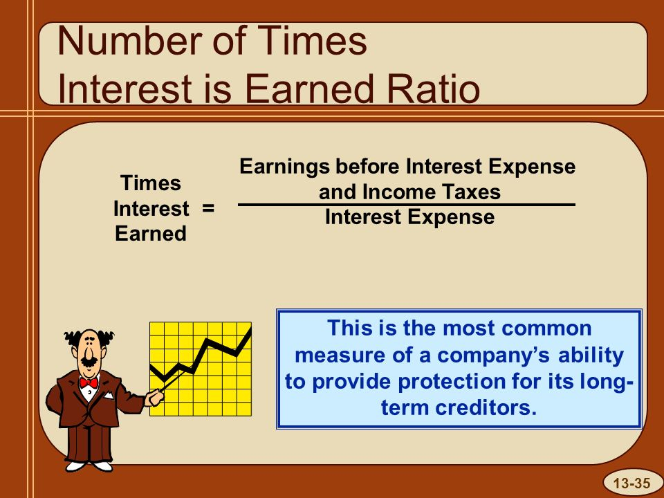 13-35 Number of Times Interest is Earned Ratio This is the most common measure of a company's ability to provide protection for its long- term creditors.