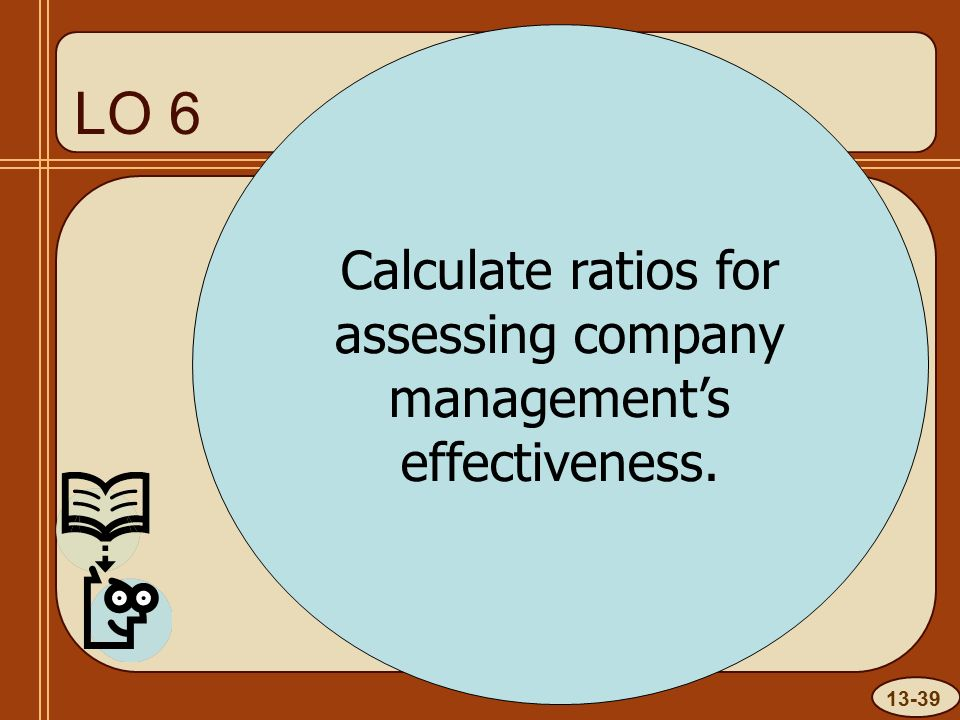 13-39 LO 6 Calculate ratios for assessing company management's effectiveness.