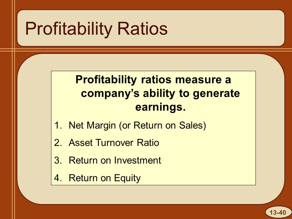 13-40 Profitability Ratios Profitability ratios measure a company's ability to generate earnings.