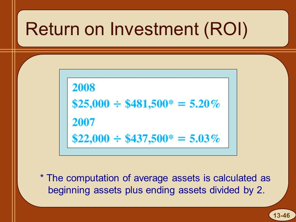 13-46 Return on Investment (ROI) * The computation of average assets is calculated as beginning assets plus ending assets divided by 2.