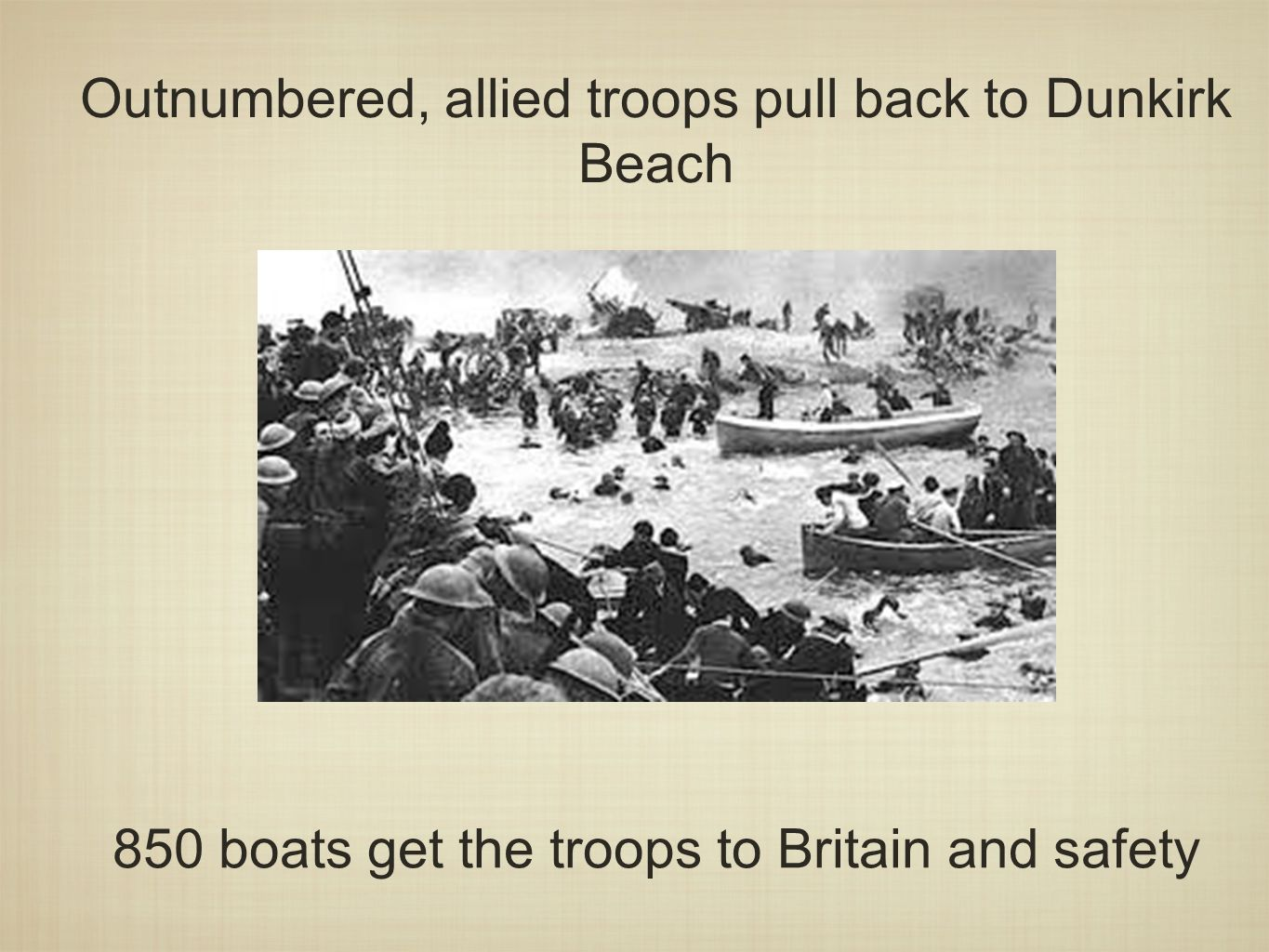 Outnumbered, allied troops pull back to Dunkirk Beach 850 boats get the troops to Britain and safety