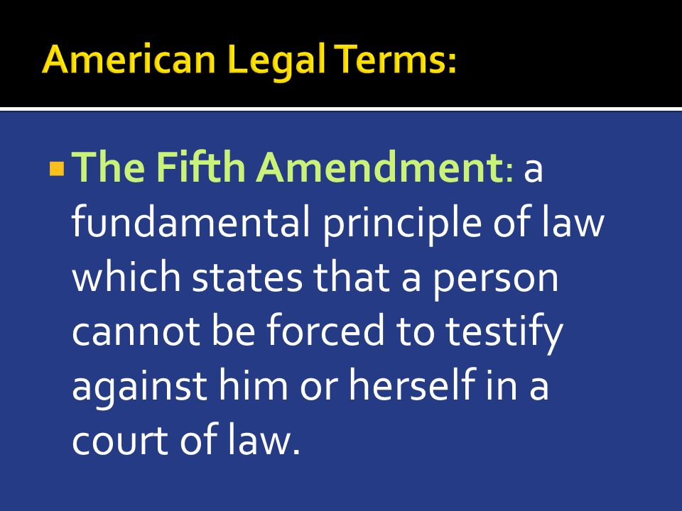  The Fifth Amendment: a fundamental principle of law which states that a person cannot be forced to testify against him or herself in a court of law.