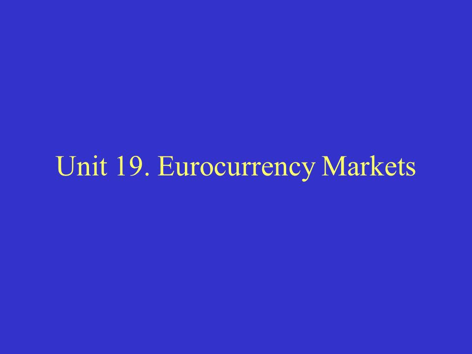 Unit 19. Eurocurrency Markets