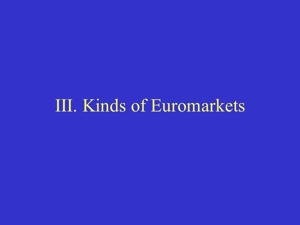 III. Kinds of Euromarkets