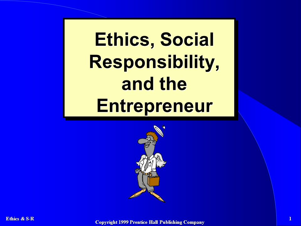 Ethics & S-R 1 Copyright 1999 Prentice Hall Publishing Company Ethics, Social Responsibility, and the Entrepreneur