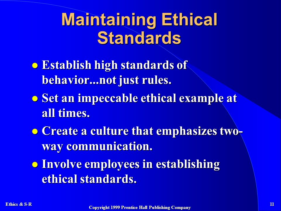 Ethics & S-R 11 Copyright 1999 Prentice Hall Publishing Company Maintaining Ethical Standards l Establish high standards of behavior...not just rules.