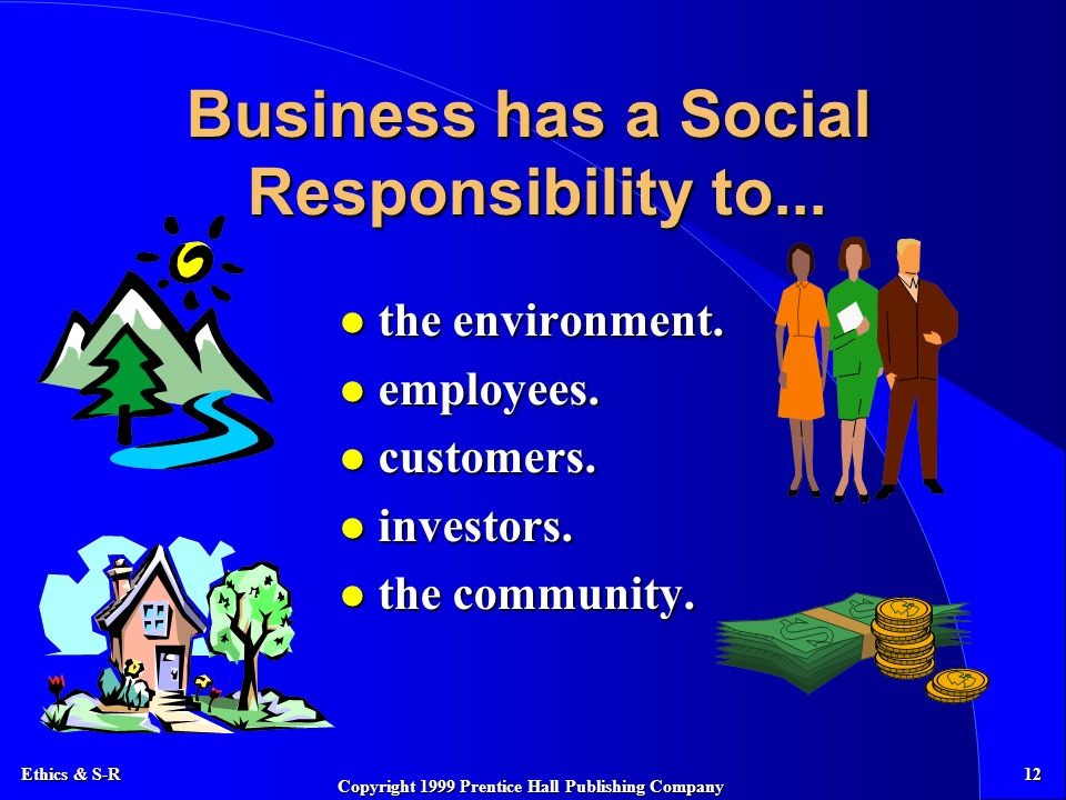 Ethics & S-R 12 Copyright 1999 Prentice Hall Publishing Company Business has a Social Responsibility to...