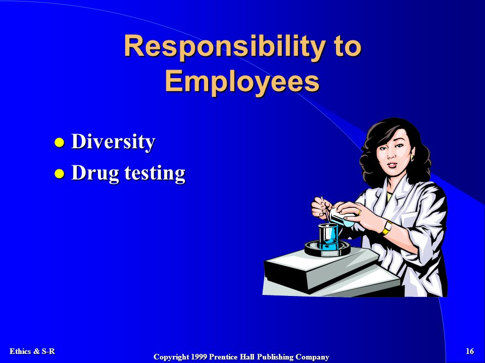 Ethics & S-R 16 Copyright 1999 Prentice Hall Publishing Company Responsibility to Employees l Diversity l Drug testing