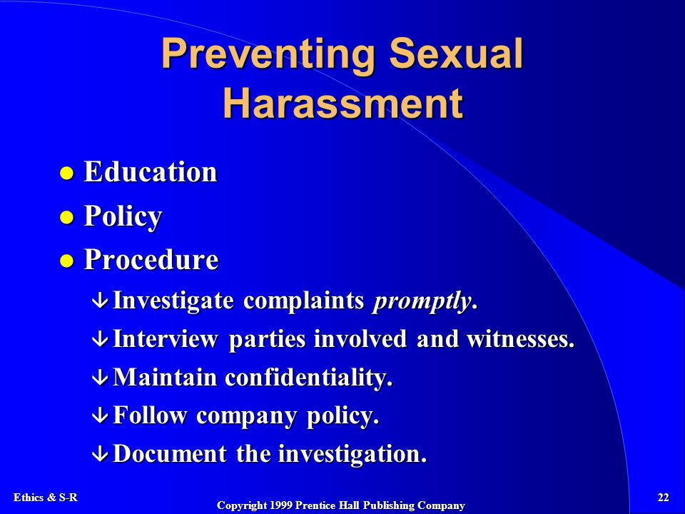 Ethics & S-R 22 Copyright 1999 Prentice Hall Publishing Company Preventing Sexual Harassment l Education l Policy l Procedure â Investigate complaints promptly.