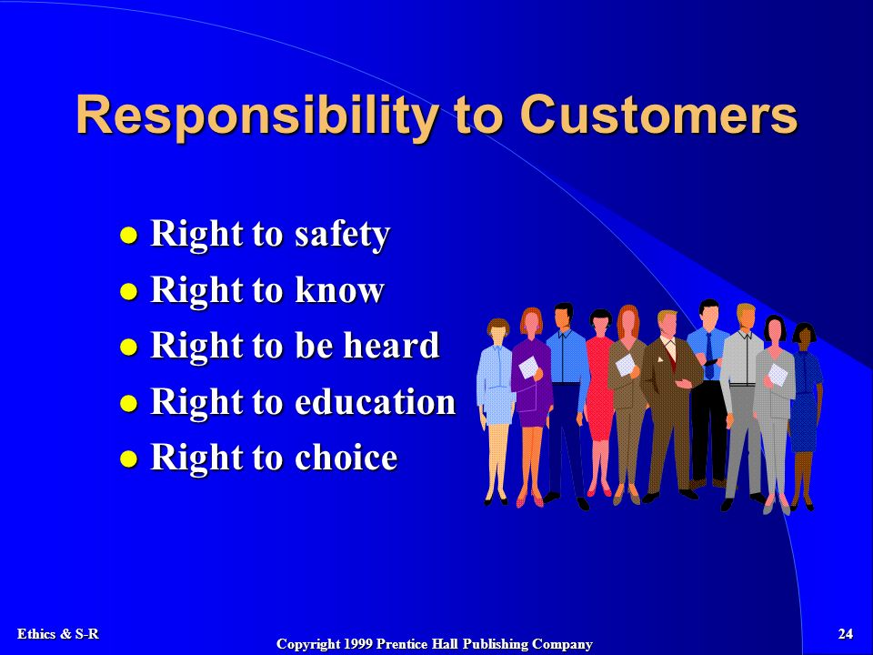 Ethics & S-R 24 Copyright 1999 Prentice Hall Publishing Company Responsibility to Customers l Right to safety l Right to know l Right to be heard l Right to education l Right to choice