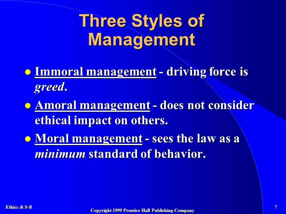 Ethics & S-R 7 Copyright 1999 Prentice Hall Publishing Company Three Styles of Management l Immoral management - driving force is greed.