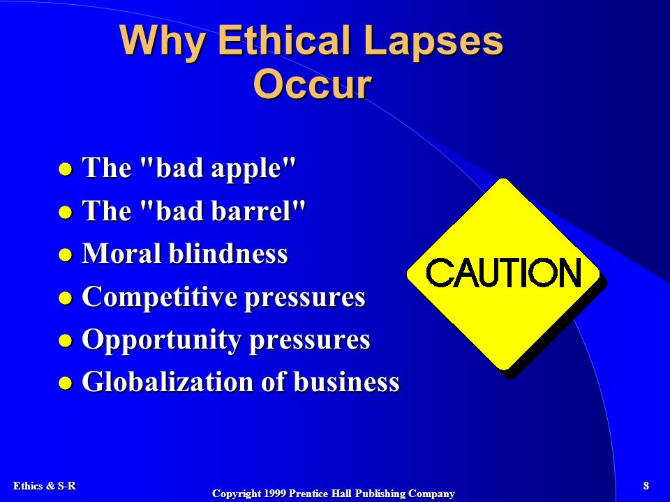 Ethics & S-R 8 Copyright 1999 Prentice Hall Publishing Company Why Ethical Lapses Occur l The bad apple l The bad barrel l Moral blindness l Competitive pressures l Opportunity pressures l Globalization of business