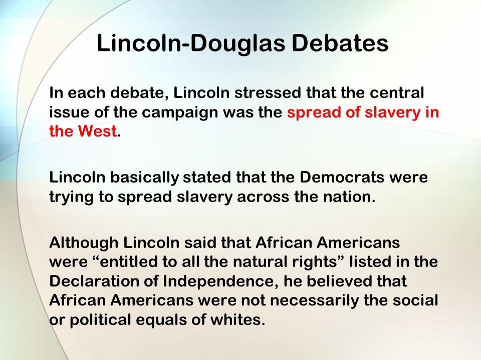 Lincoln-Douglas Debates In each debate, Lincoln stressed that the central issue of the campaign was the spread of slavery in the West.