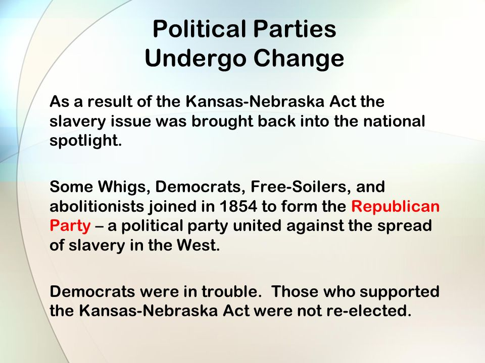 Political Parties Undergo Change As a result of the Kansas-Nebraska Act the slavery issue was brought back into the national spotlight.