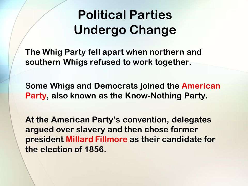 Political Parties Undergo Change The Whig Party fell apart when northern and southern Whigs refused to work together.