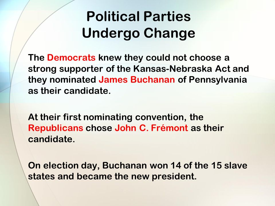 Political Parties Undergo Change The Democrats knew they could not choose a strong supporter of the Kansas-Nebraska Act and they nominated James Buchanan of Pennsylvania as their candidate.