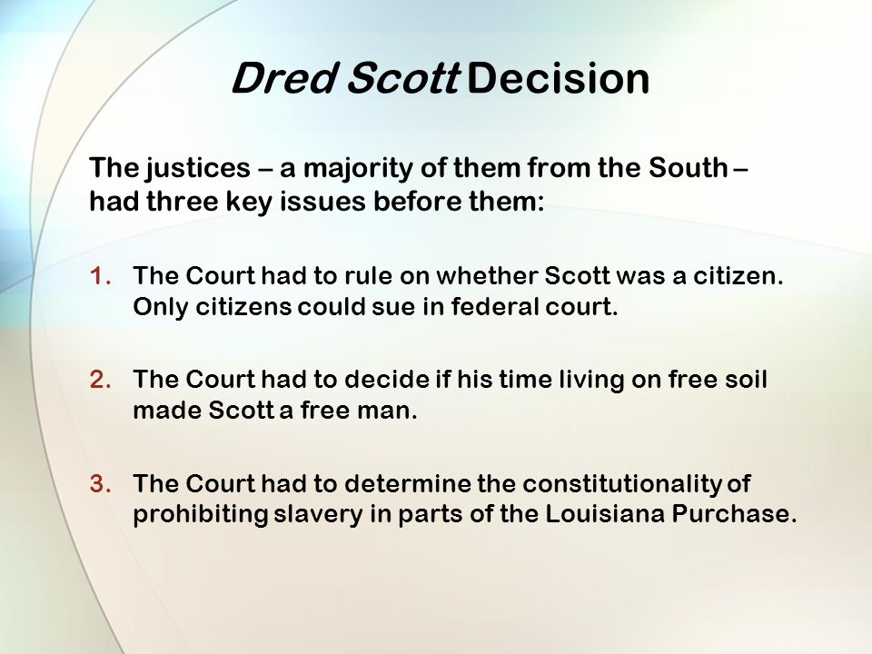 Dred Scott Decision The justices – a majority of them from the South – had three key issues before them: 1.The Court had to rule on whether Scott was a citizen.