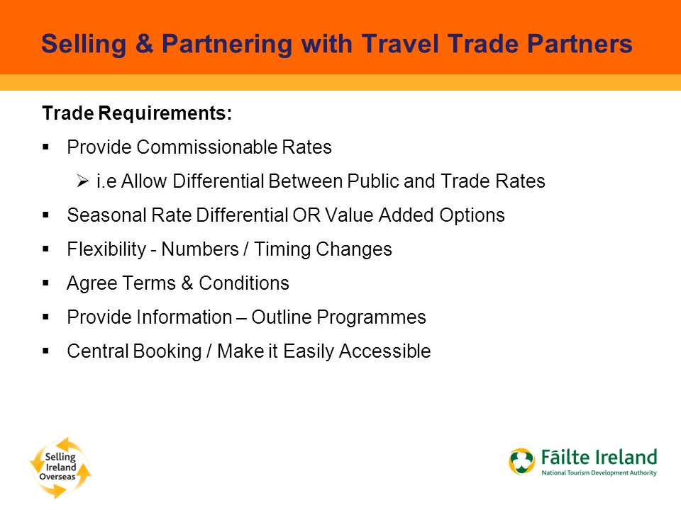 Selling & Partnering with Travel Trade Partners Trade Requirements:  Provide Commissionable Rates  i.e Allow Differential Between Public and Trade Rates  Seasonal Rate Differential OR Value Added Options  Flexibility - Numbers / Timing Changes  Agree Terms & Conditions  Provide Information – Outline Programmes  Central Booking / Make it Easily Accessible