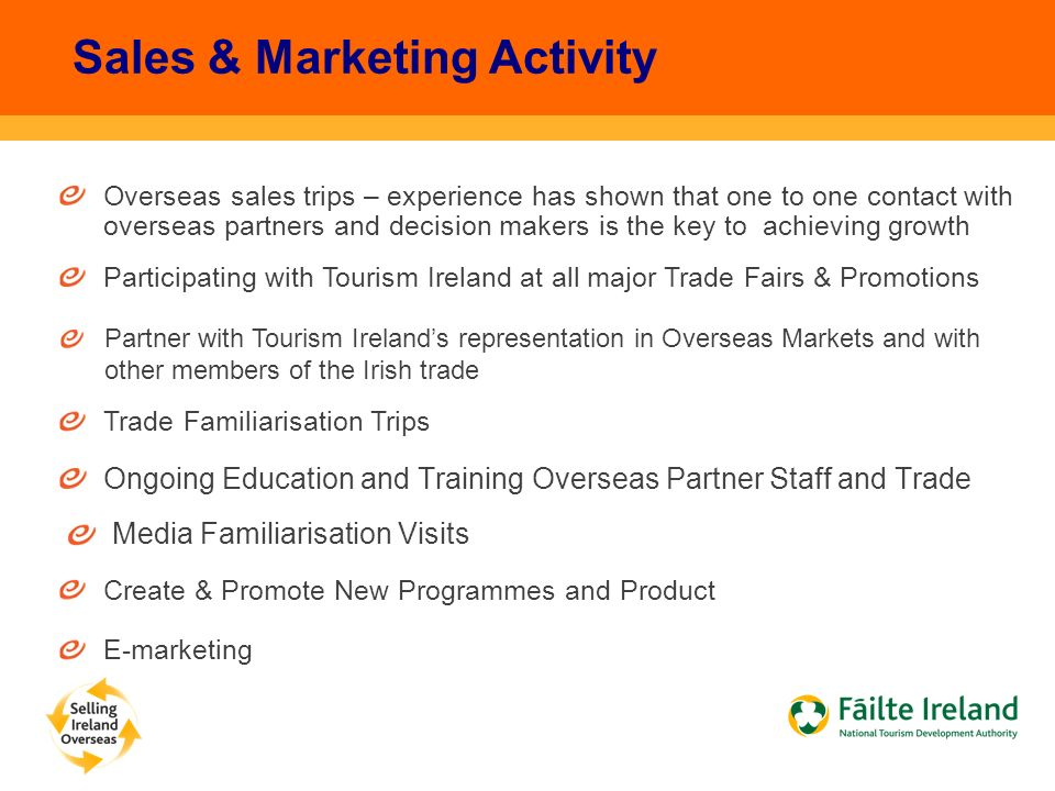 Overseas sales trips – experience has shown that one to one contact with overseas partners and decision makers is the key to achieving growth Sales & Marketing Activity Participating with Tourism Ireland at all major Trade Fairs & Promotions Trade Familiarisation Trips Ongoing Education and Training Overseas Partner Staff and Trade Create & Promote New Programmes and Product E-marketing Media Familiarisation Visits Partner with Tourism Ireland's representation in Overseas Markets and with other members of the Irish trade
