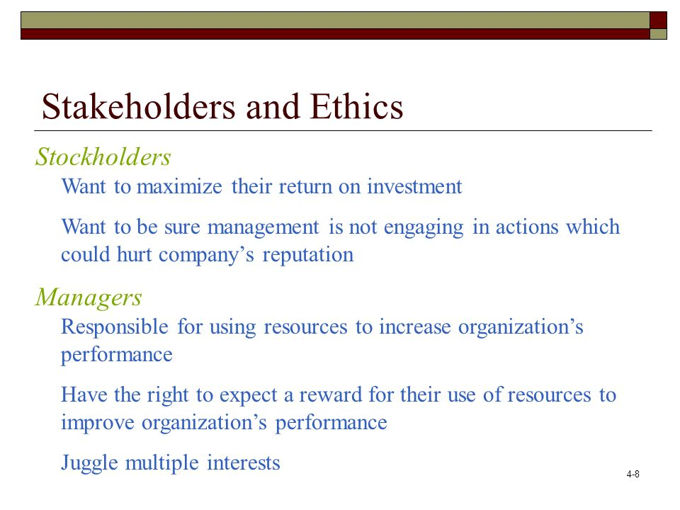 4-9 Stakeholders and Ethics Customers Most critical stakeholder Want quality product at low price – organization must create loyal customers and attract new ones Community Want success of organization for economic development (taxes and income of citizens) Want good quality of life with safe environment for citizens