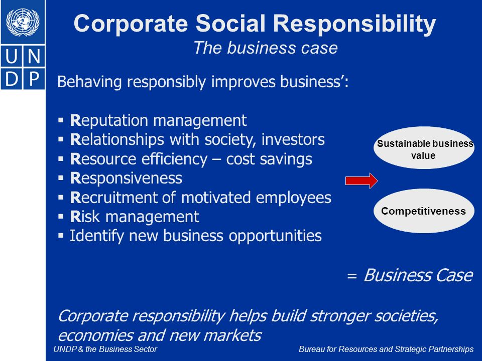UNDP & the Business SectorBureau for Resources and Strategic Partnerships Behaving responsibly improves business':  Reputation management  Relationships with society, investors  Resource efficiency – cost savings  Responsiveness  Recruitment of motivated employees  Risk management  Identify new business opportunities = Business Case Corporate responsibility helps build stronger societies, economies and new markets Corporate Social Responsibility The business case Sustainable business value Competitiveness