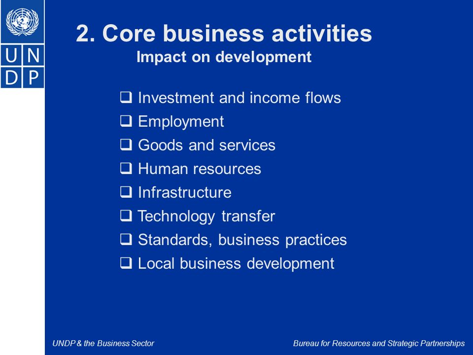UNDP & the Business SectorBureau for Resources and Strategic Partnerships  Investment and income flows  Employment  Goods and services  Human resources  Infrastructure  Technology transfer  Standards, business practices  Local business development 2.