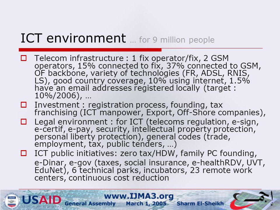 ICT environment … for 9 million people  Telecom infrastructure : 1 fix operator/fix, 2 GSM operators, 15% connected to fix, 37% connected to GSM, OF backbone, variety of technologies (FR, ADSL, RNIS, LS), good country coverage, 10% using internet, 1.5% have an  addresses registered locally (target : 10%/2006), …  Investment : registration process, founding, tax franchising (ICT manpower, Export, Off-Shore companies),  Legal environment : for ICT (telecoms regulation, e-sign, e-certif, e-pay, security, intellectual property protection, personal liberty protection), general codes (trade, employment, tax, public tenders, …)  ICT public initiatives: zero tax/HDW, family PC founding, e-Dinar, e-gov (taxes, social insurance, e-healthRDV, UVT, EduNet), 6 technical parks, incubators, 23 remote work centers, continuous cost reduction