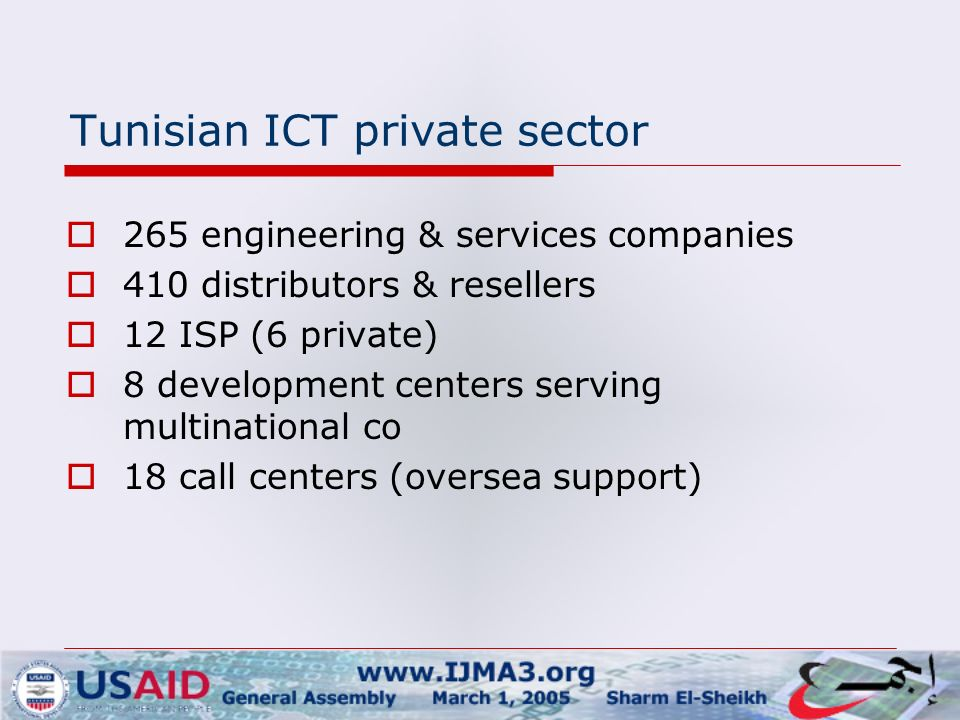 Tunisian ICT private sector  265 engineering & services companies  410 distributors & resellers  12 ISP (6 private)  8 development centers serving multinational co  18 call centers (oversea support)