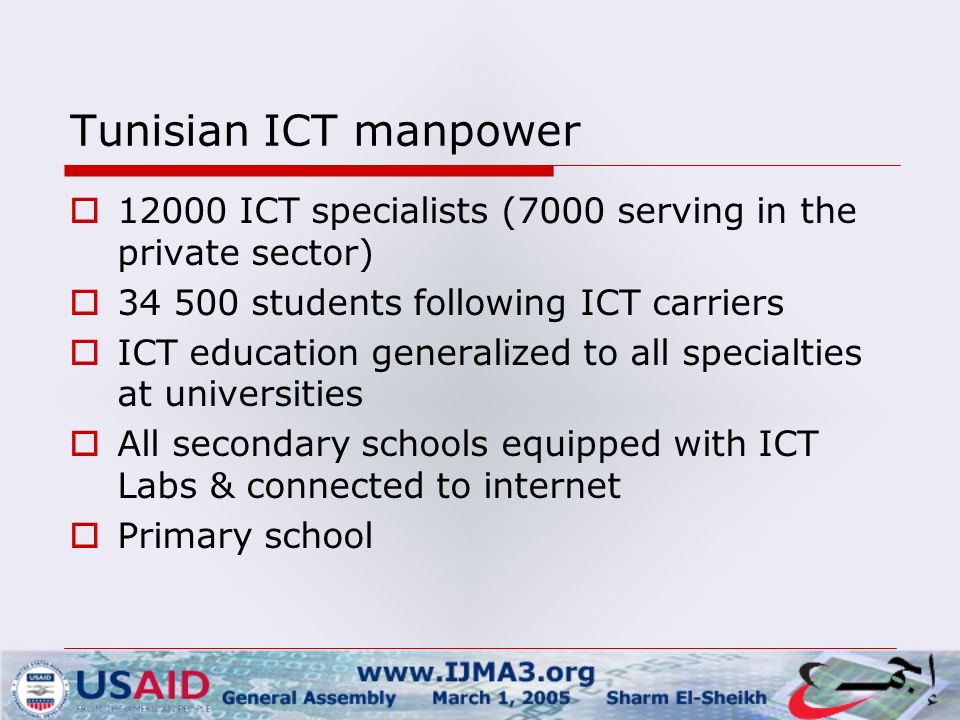 Tunisian ICT manpower  ICT specialists (7000 serving in the private sector)  students following ICT carriers  ICT education generalized to all specialties at universities  All secondary schools equipped with ICT Labs & connected to internet  Primary school