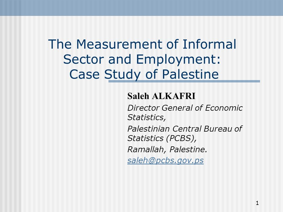 1 The Measurement of Informal Sector and Employment: Case Study of Palestine Saleh ALKAFRI Director General of Economic Statistics, Palestinian Central Bureau of Statistics (PCBS), Ramallah, Palestine.