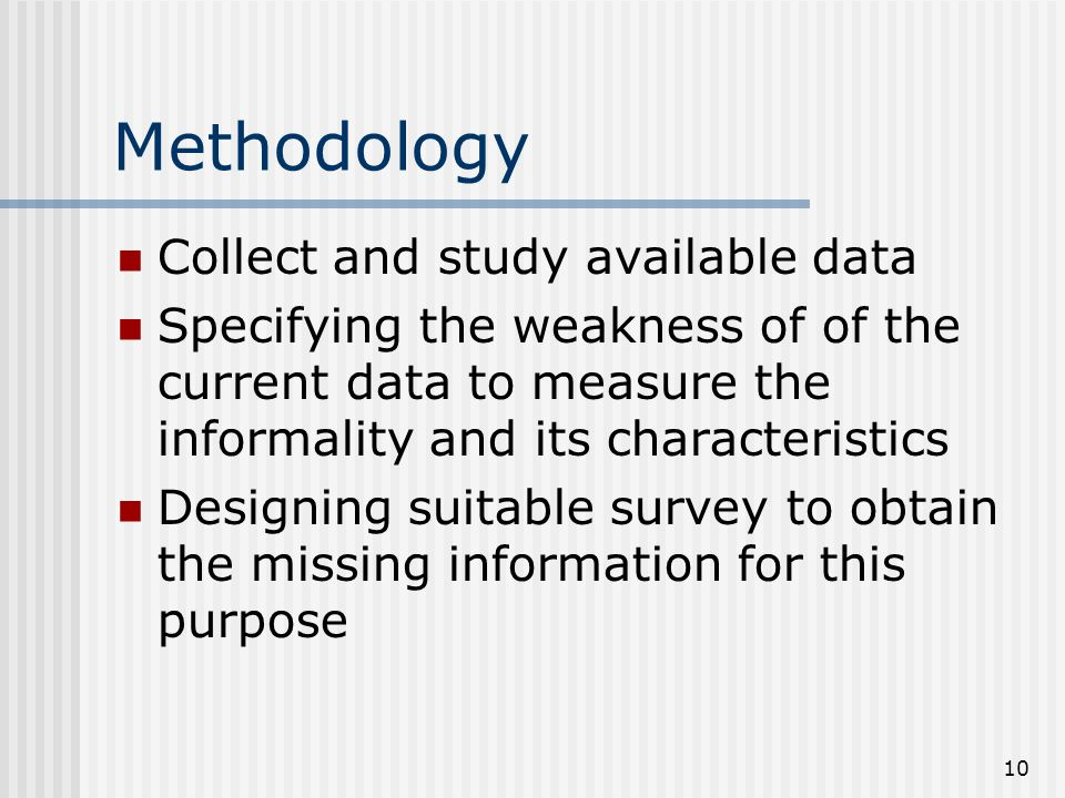 10 Methodology Collect and study available data Specifying the weakness of of the current data to measure the informality and its characteristics Designing suitable survey to obtain the missing information for this purpose