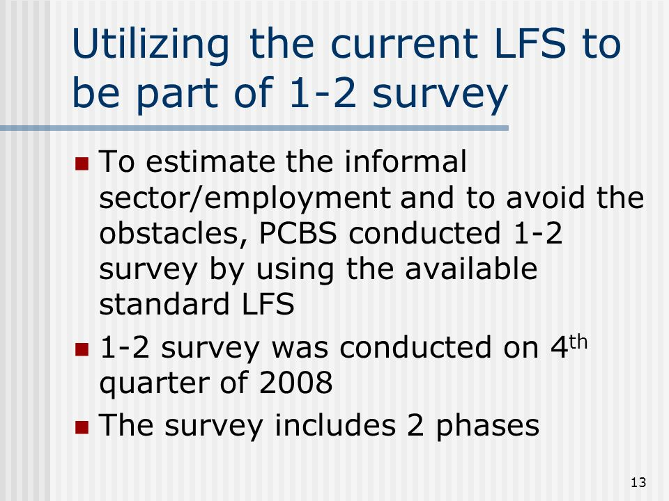 13 Utilizing the current LFS to be part of 1-2 survey To estimate the informal sector/employment and to avoid the obstacles, PCBS conducted 1-2 survey by using the available standard LFS 1-2 survey was conducted on 4 th quarter of 2008 The survey includes 2 phases