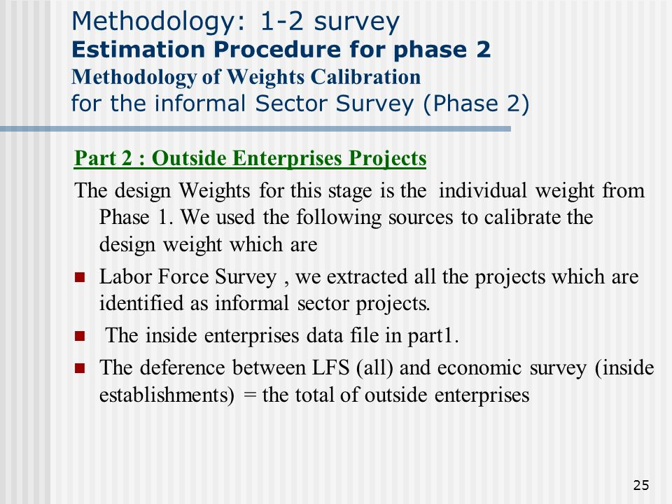 25 Methodology: 1-2 survey Estimation Procedure for phase 2 Methodology of Weights Calibration for the informal Sector Survey (Phase 2) Part 2 : Outside Enterprises Projects The design Weights for this stage is the individual weight from Phase 1.