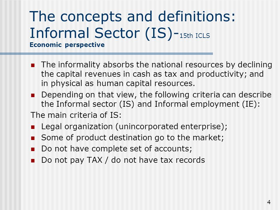 4 The concepts and definitions: Informal Sector (IS)- 15th ICLS Economic perspective The informality absorbs the national resources by declining the capital revenues in cash as tax and productivity; and in physical as human capital resources.