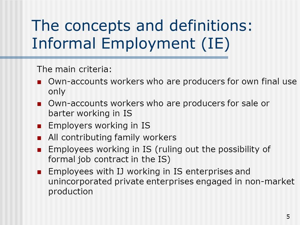 5 The concepts and definitions: Informal Employment (IE) The main criteria: Own-accounts workers who are producers for own final use only Own-accounts workers who are producers for sale or barter working in IS Employers working in IS All contributing family workers Employees working in IS (ruling out the possibility of formal job contract in the IS) Employees with IJ working in IS enterprises and unincorporated private enterprises engaged in non-market production