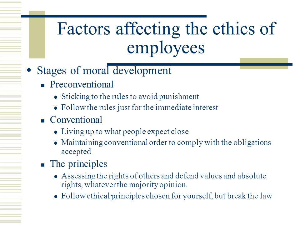 Factors affecting the ethics of employees  Stages of moral development Preconventional Sticking to the rules to avoid punishment Follow the rules just for the immediate interest Conventional Living up to what people expect close Maintaining conventional order to comply with the obligations accepted The principles Assessing the rights of others and defend values ​​ and absolute rights, whatever the majority opinion.
