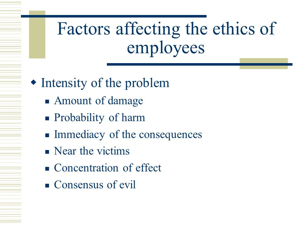 Factors affecting the ethics of employees  Intensity of the problem Amount of damage Probability of harm Immediacy of the consequences Near the victims Concentration of effect Consensus of evil