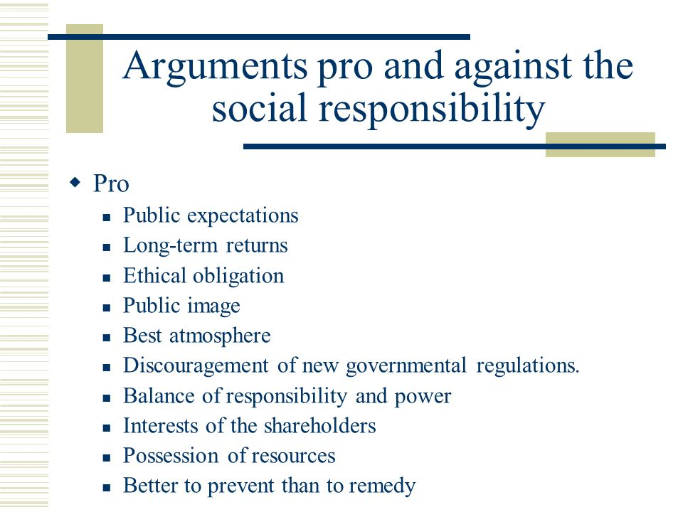 Arguments pro and against the social responsibility  Pro Public expectations Long-term returns Ethical obligation Public image Best atmosphere Discouragement of new governmental regulations.