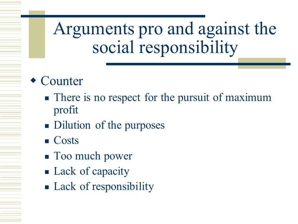 Arguments pro and against the social responsibility  Counter There is no respect for the pursuit of maximum profit Dilution of the purposes Costs Too much power Lack of capacity Lack of responsibility