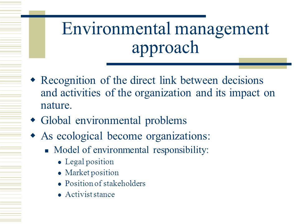 Environmental management approach  Recognition of the direct link between decisions and activities of the organization and its impact on nature.